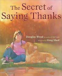 """The Secret of Saying Thanks by Douglas Wood, illustrated by Greg Shed. """"We don't give thanks because we're happy. We're happy because we give thanks."""" Gentle, soft illustrations. Such a peaceful read to remind us all the blessings of being grateful and expressing thanks."""